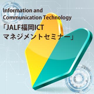 JALF福岡ICTマネジメントセミナー(Information and Communication Technology)