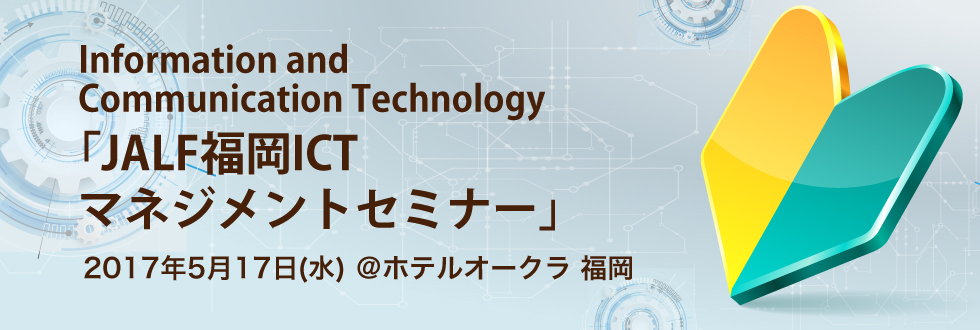 JALF福岡ICTマネジメントセミナー(Information and Communication Technology)